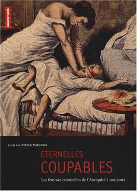 Eternelles coupables: Les femmes criminelles de l'Antiquité à nos jours
