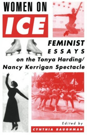 Women On Ice: Feminist Responses to the Tonya Harding/Nancy Kerrigan Spectacle – Cynthia Baughman
